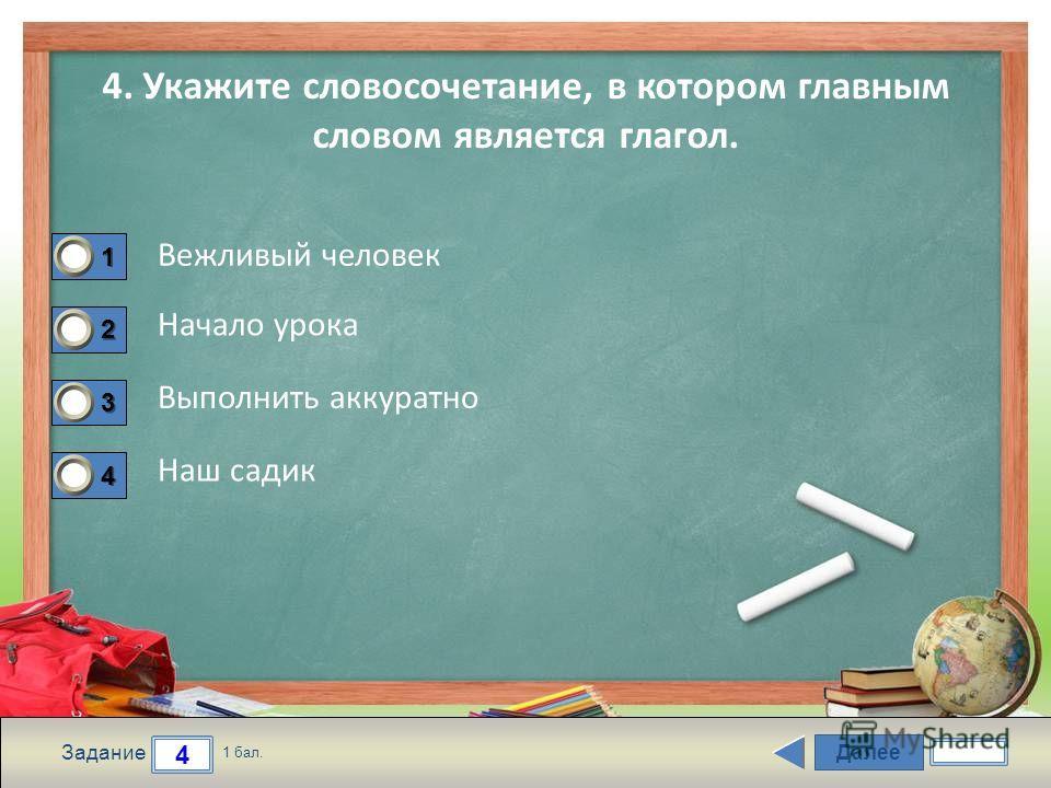 Далее 4 Задание 1 бал. 1111 2222 3333 4444 4. Укажите словосочетание, в котором главным словом является глагол. Вежливый человек Начало урока Выполнить аккуратно Наш садик
