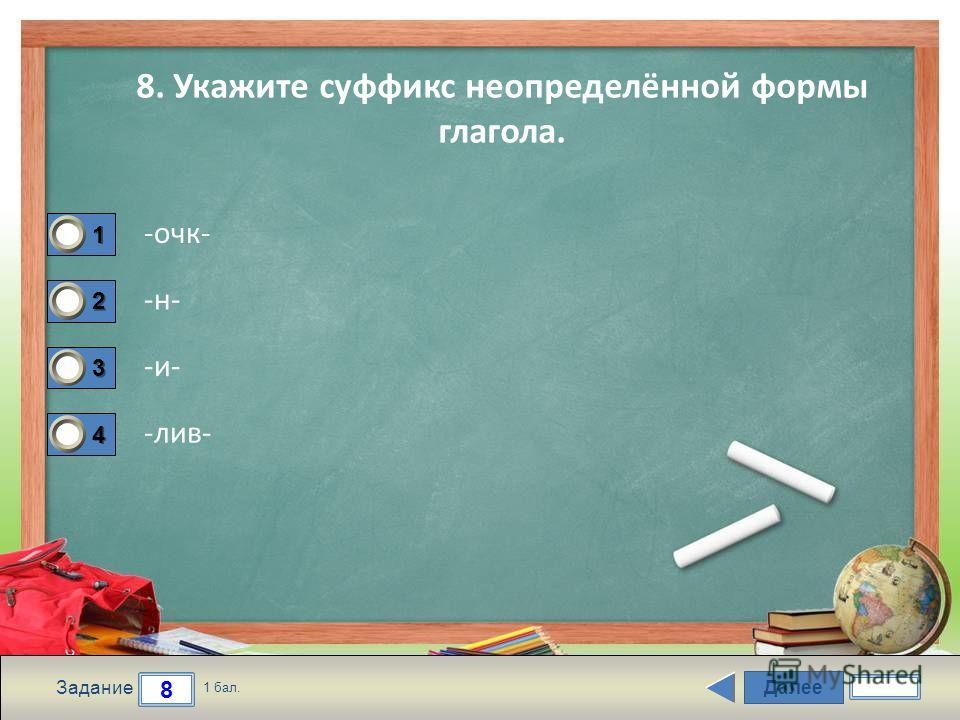 Далее 8 Задание 1 бал. 1111 2222 3333 4444 8. Укажите суффикс неопределённой формы глагола. -очк- -н- -и- -лив-
