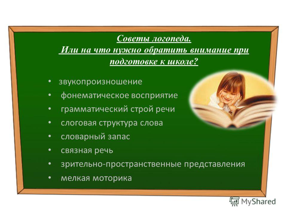 Советы логопеда. Или на что нужно обратить внимание при подготовке к школе? звукопроизношение фонематическое восприятие грамматический строй речи слоговая структура слова словарный запас связная речь зрительно-пространственные представления мелкая мо