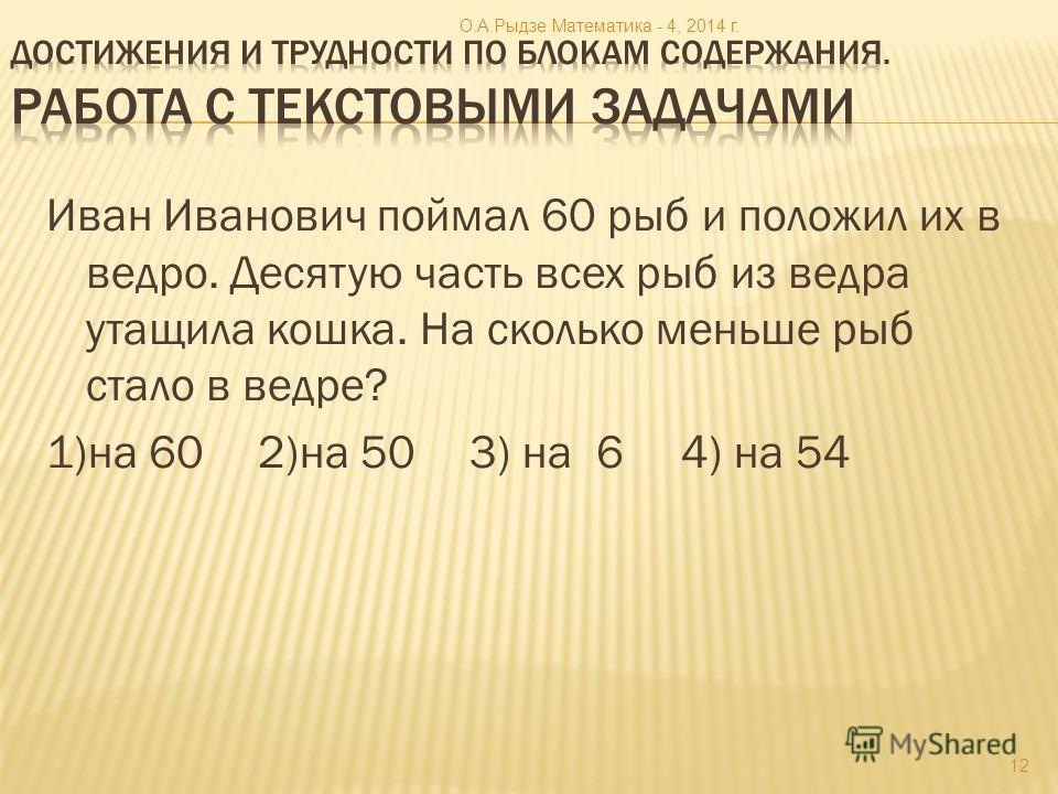 Иван Иванович поймал 60 рыб и положил их в ведро. Десятую часть всех рыб из ведра утащила кошка. На сколько меньше рыб стало в ведре? 1)на 602)на 503) на 64) на 54 12 О.А.Рыдзе Математика - 4, 2014 г.