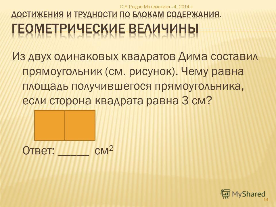 Из двух одинаковых квадратов Дима составил прямоугольник (см. рисунок). Чему равна площадь получившегося прямоугольника, если сторона квадрата равна 3 см? Ответ: _____ см 2 14 О.А.Рыдзе Математика - 4, 2014 г.
