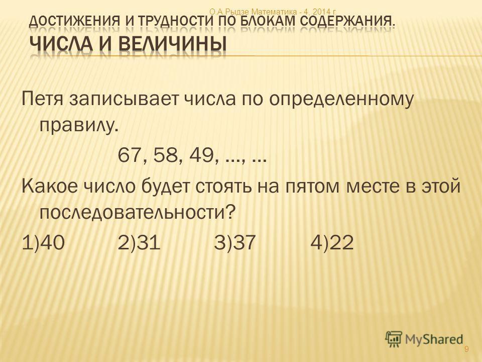 Петя записывает числа по определенному правилу. 67, 58, 49, …, … Какое число будет стоять на пятом месте в этой последовательности? 1)402)313)374)22 9 О.А.Рыдзе Математика - 4, 2014 г.
