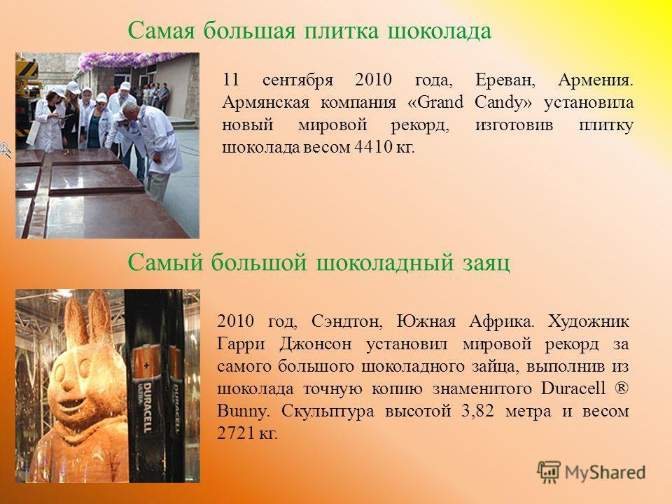 Самая большая плитка шоколада 11 сентября 2010 года, Ереван, Армения. Армянская компания «Grand Candy» установила новый мировой рекорд, изготовив плитку шоколада весом 4410 кг. Самый большой шоколадный заяц 2010 год, Сэндтон, Южная Африка. Художник Г