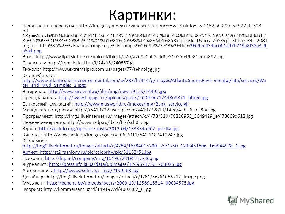 Картинки: Человечек на перепутье: http://images.yandex.ru/yandsearch?source=wiz&uinfo=sw-1152-sh-890-fw-927-fh-598- pd- 1&p=6&text=%D0%BA%D0%B0%D1%80%D1%82%D0%B8%D0%BD%D0%BA%D0%B8%20%D0%BE%20%D0%BF%D1% 80%D0%BE%D1%84%D0%B5%D1%81%D1%81%D0%B8%D1%8F%D1%