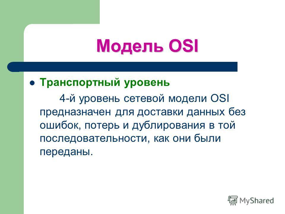 Модель OSI Транспортный уровень 4-й уровень сетевой модели OSI предназначен для доставки данных без ошибок, потерь и дублирования в той последовательности, как они были переданы.