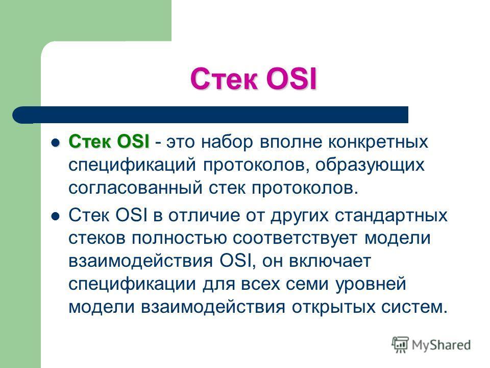 Стек OSI Стек OSI Стек OSI - это набор вполне конкретных спецификаций протоколов, образующих согласованный стек протоколов. Стек OSI в отличие от других стандартных стеков полностью соответствует модели взаимодействия OSI, он включает спецификации дл
