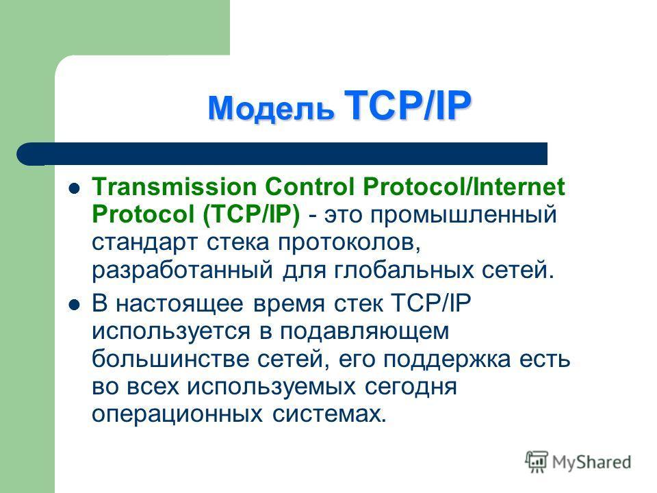 Модель TCP/IP Transmission Control Protocol/Internet Protocol (TCP/IP) - это промышленный стандарт стека протоколов, разработанный для глобальных сетей. В настоящее время стек TCP/IP используется в подавляющем большинстве сетей, его поддержка есть во