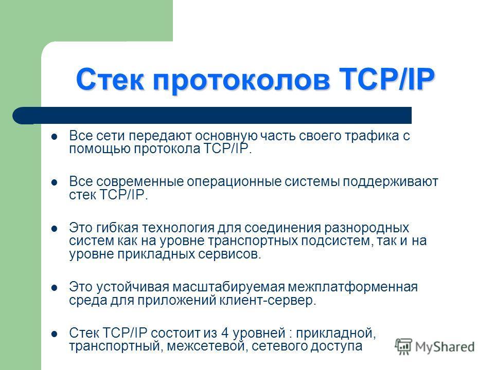 Стек протоколов TCP/IP Все сети передают основную часть своего трафика с помощью протокола TCP/IP. Все современные операционные системы поддерживают стек TCP/IP. Это гибкая технология для соединения разнородных систем как на уровне транспортных подси