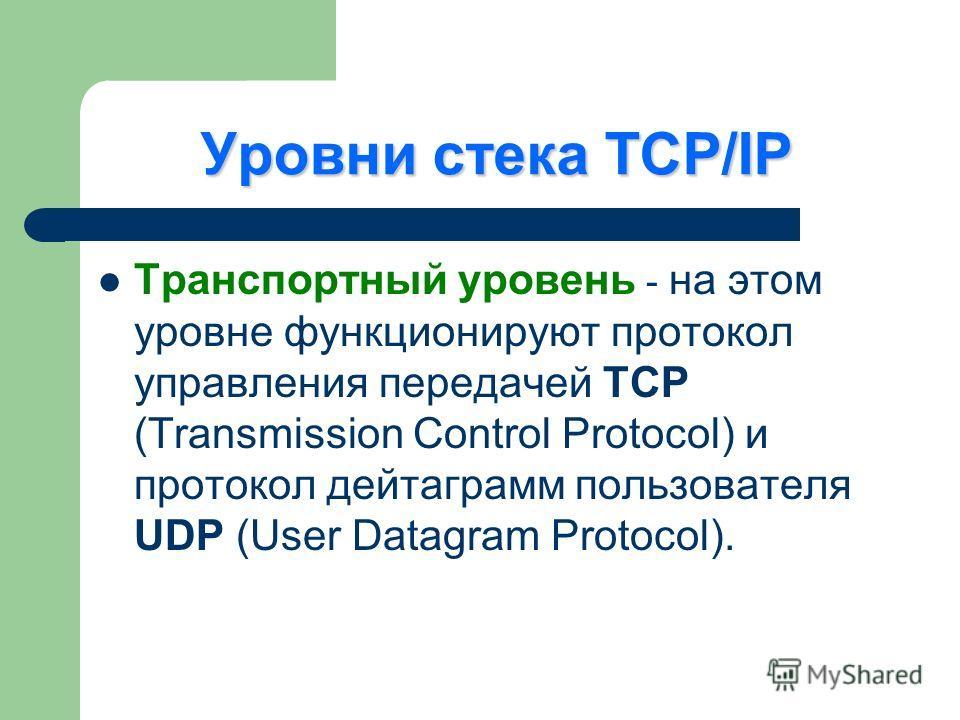 Уровни стека TCP/IP Транспортный уровень - на этом уровне функционируют протокол управления передачей TCP (Transmission Control Protocol) и протокол дейтаграмм пользователя UDP (User Datagram Protocol).