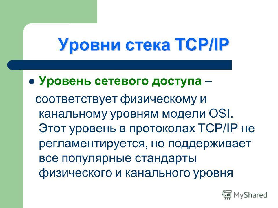 Уровни стека TCP/IP Уровень сетевого доступа – соответствует физическому и канальному уровням модели OSI. Этот уровень в протоколах TCP/IP не регламентируется, но поддерживает все популярные стандарты физического и канального уровня