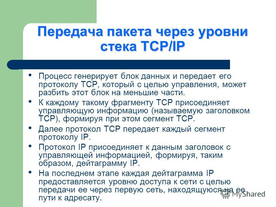 Передача пакета через уровни стека TCP/IP Процесс генерирует блок данных и передает его протоколу TCP, который с целью управления, может разбить этот блок на меньшие части. К каждому такому фрагменту TCP присоединяет управляющую информацию (называему