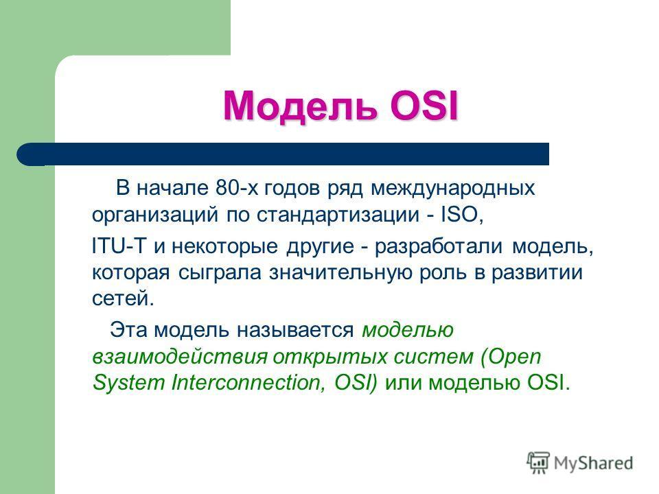 Модель OSI В начале 80-х годов ряд международных организаций по стандартизации - ISO, ITU-T и некоторые другие - разработали модель, которая сыграла значительную роль в развитии сетей. Эта модель называется моделью взаимодействия открытых систем (Ope