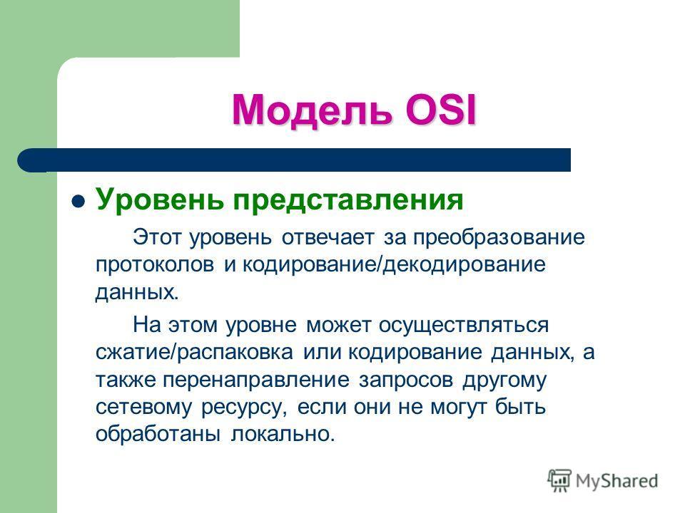 Модель OSI Уровень представления Этот уровень отвечает за преобразование протоколов и кодирование/декодирование данных. На этом уровне может осуществляться сжатие/распаковка или кодирование данных, а также перенаправление запросов другому сетевому ре