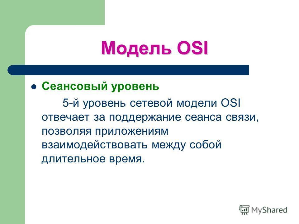 Модель OSI Сеансовый уровень 5-й уровень сетевой модели OSI отвечает за поддержание сеанса связи, позволяя приложениям взаимодействовать между собой длительное время.