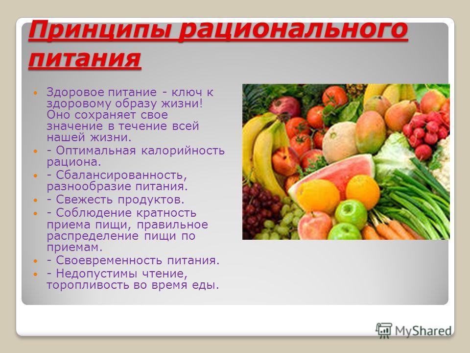 Принципы рационального питания Здоровое питание - ключ к здоровому образу жизни! Оно сохраняет свое значение в течение всей нашей жизни. - Оптимальная калорийность рациона. - Сбалансированность, разнообразие питания. - Свежесть продуктов. - Соблюдени