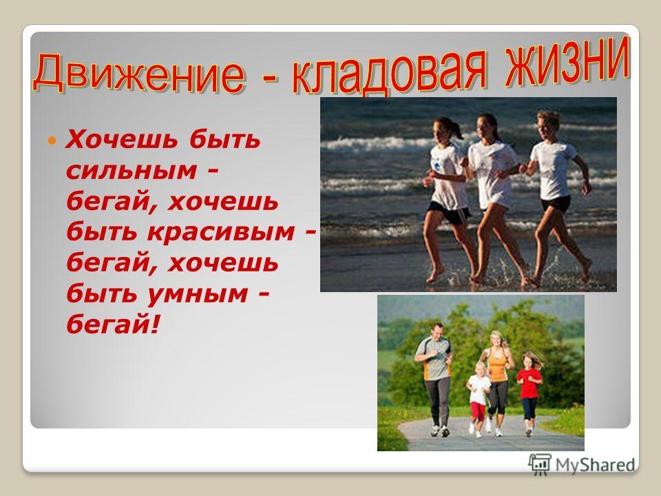Хочешь быть сильным - бегай, хочешь быть красивым - бегай, хочешь быть умным - бегай!