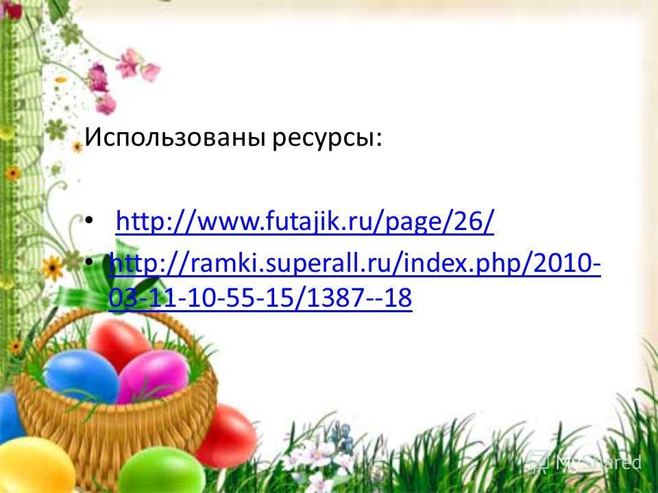Использованы ресурсы: http://www.futajik.ru/page/26/ http://ramki.superall.ru/index.php/2010- 03-11-10-55-15/1387--18 http://ramki.superall.ru/index.php/2010- 03-11-10-55-15/1387--18