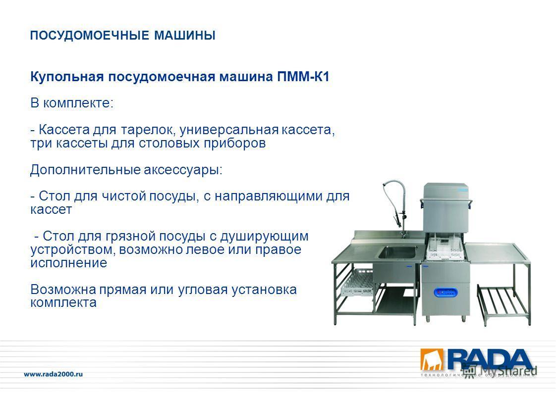 Купольная посудомоечная машина ПММ-К1 В комплекте: - Кассета для тарелок, универсальная кассета, три кассеты для столовых приборов Дополнительные аксессуары: - Стол для чистой посуды, с направляющими для кассет - Стол для грязной посуды с душирующим