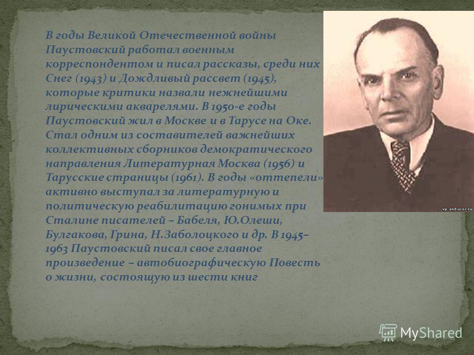 В годы Великой Отечественной войны Паустовский работал военным корреспондентом и писал рассказы, среди них Снег (1943) и Дождливый рассвет (1945), которые критики назвали нежнейшими лирическими акварелями. В 1950-е годы Паустовский жил в Москве и в Т
