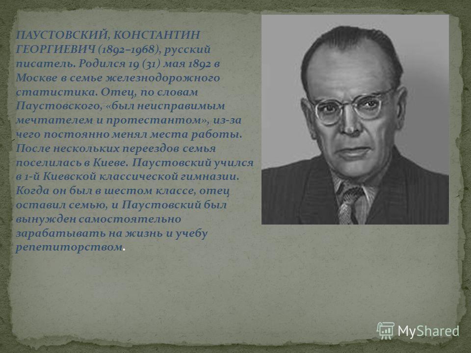 ПАУСТОВСКИЙ, КОНСТАНТИН ГЕОРГИЕВИЧ (1892–1968), русский писатель. Родился 19 (31) мая 1892 в Москве в семье железнодорожного статистика. Отец, по словам Паустовского, «был неисправимым мечтателем и протестантом», из-за чего постоянно менял места рабо