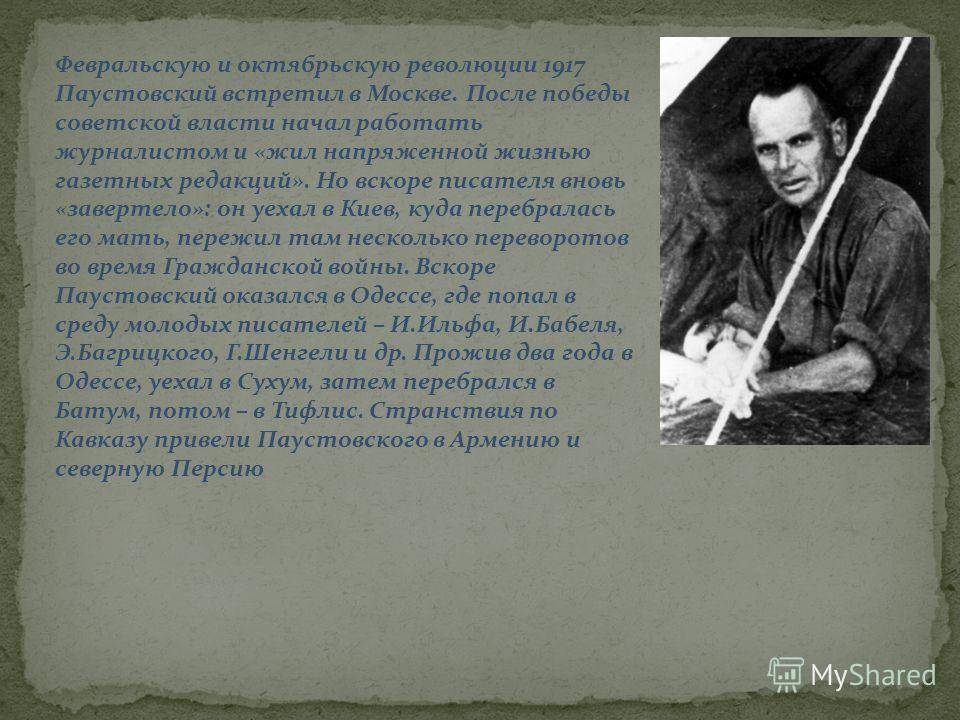 Февральскую и октябрьскую революции 1917 Паустовский встретил в Москве. После победы советской власти начал работать журналистом и «жил напряженной жизнью газетных редакций». Но вскоре писателя вновь «завертело»: он уехал в Киев, куда перебралась его