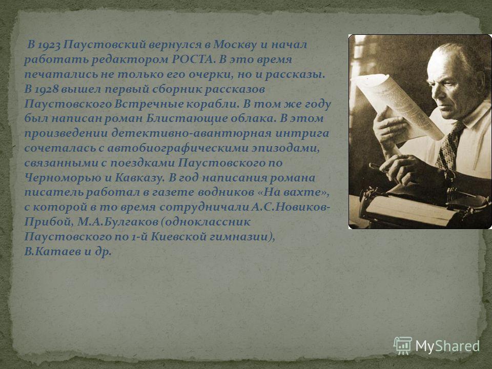 В 1923 Паустовский вернулся в Москву и начал работать редактором РОСТА. В это время печатались не только его очерки, но и рассказы. В 1928 вышел первый сборник рассказов Паустовского Встречные корабли. В том же году был написан роман Блистающие облак