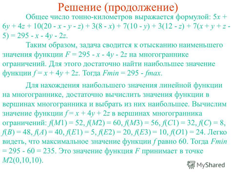 Решение (продолжение) Общее число тонно-километров выражается формулой: 5x + 6y + 4z + 10(20 - x - y - z) + 3(8 - x) + 7(10 - y) + 3(12 - z) + 7(x + y + z - 5) = 295 - x - 4y - 2z. Таким образом, задача сводится к отысканию наименьшего значения функц