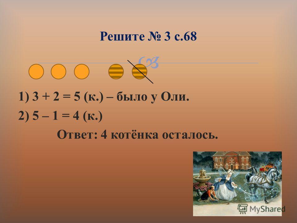 1) 3 + 2 = 5 ( к.) – было у Оли. 2) 5 – 1 = 4 ( к.) Ответ : 4 котёнка осталось. Решите 3 с.68