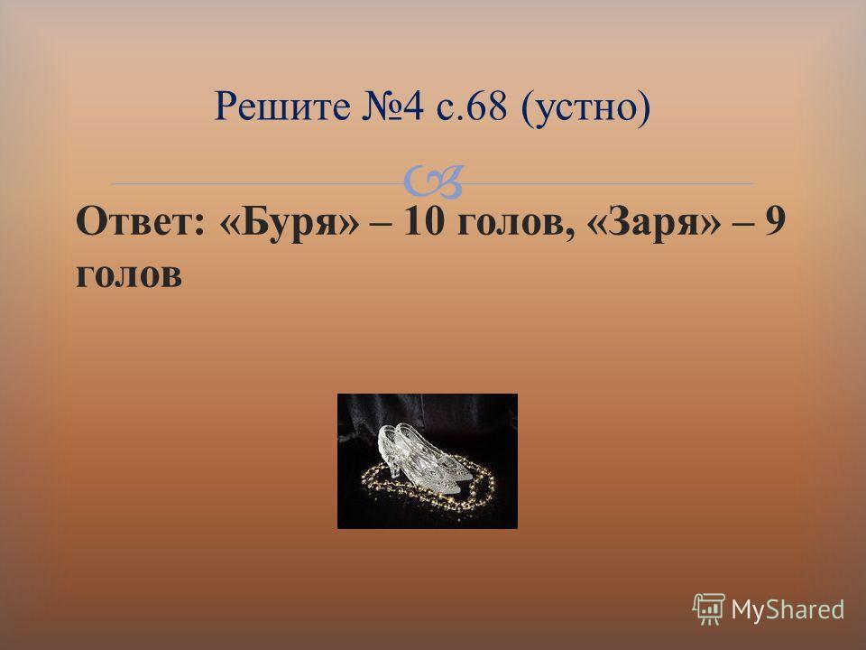Ответ : « Буря » – 10 голов, « Заря » – 9 голов Решите 4 с.68 ( устно )