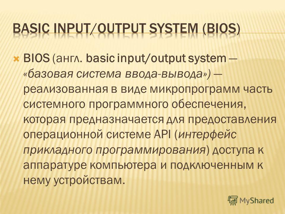 BIOS (англ. basic input/output system «базовая система ввода-вывода») реализованная в виде микропрограмм часть системного программного обеспечения, которая предназначается для предоставления операционной системе API (интерфейс прикладного программиро