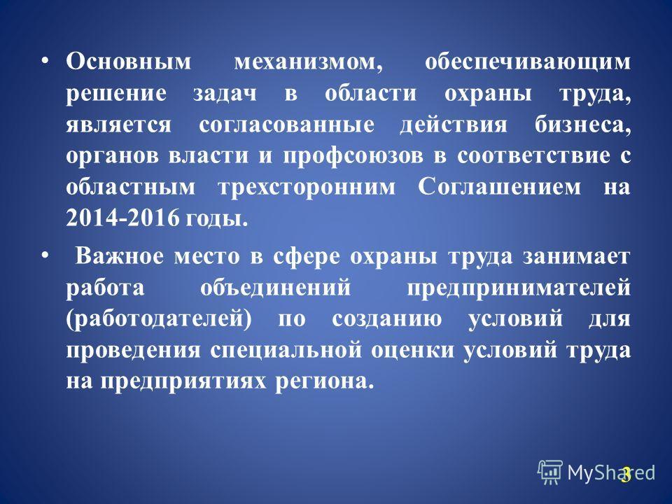 3 Основным механизмом, обеспечивающим решение задач в области охраны труда, является согласованные действия бизнеса, органов власти и профсоюзов в соответствие с областным трехсторонним Соглашением на 2014-2016 годы. Важное место в сфере охраны труда
