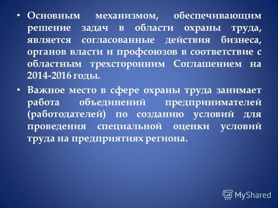 Основным механизмом, обеспечивающим решение задач в области охраны труда, является согласованные действия бизнеса, органов власти и профсоюзов в соответствие с областным трехсторонним Соглашением на 2014-2016 годы. Важное место в сфере охраны труда з