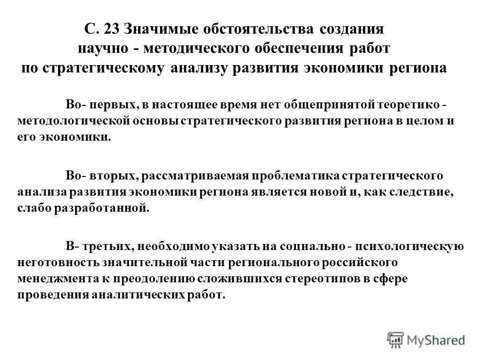 С. 23 Значимые обстоятельства создания научно - методического обеспечения работ по стратегическому анализу развития экономики региона Во- первых, в настоящее время нет общепринятой теоретико - методологической основы стратегического развития региона