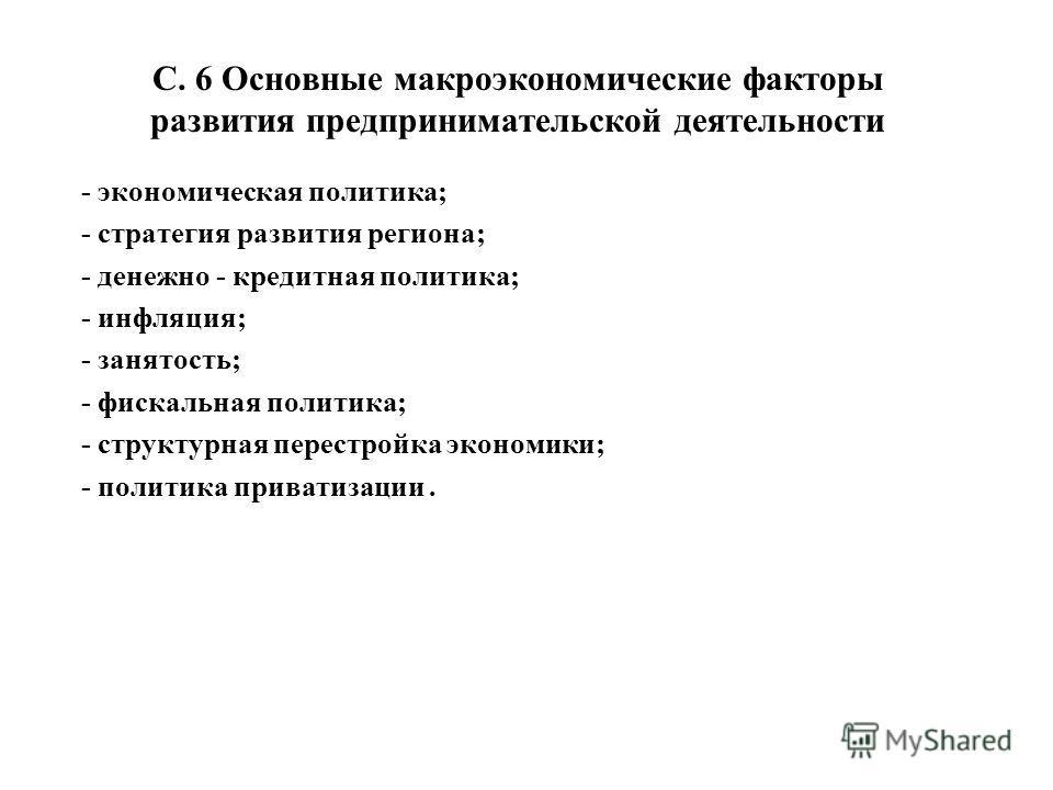 С. 6 Основные макроэкономические факторы развития предпринимательской деятельности - экономическая политика; - стратегия развития региона; - денежно - кредитная политика; - инфляция; - занятость; - фискальная политика; - структурная перестройка эконо