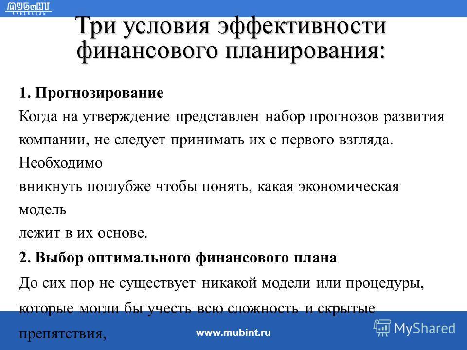 www.mubint.ru Финансовое планирование Финансовое планирование - это процесс, состоящий из следующих процедур: 1. Анализ инвестиционных и финансовых возможностей, которыми располагает предприятие. 2. Прогнозирование последствий текущих решений, чтобы