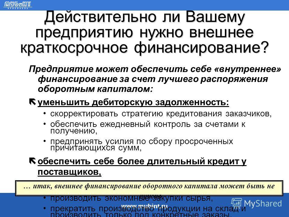 www.mubint.ru Краткосрочное финансирование используется для пополнения оборотного капитала Оборотный капитал необходим для: закупок сырья, ë инвестиций в непрерывное производство (незавершенное производство), инвестиций в готовую продукцию, ë покрыти