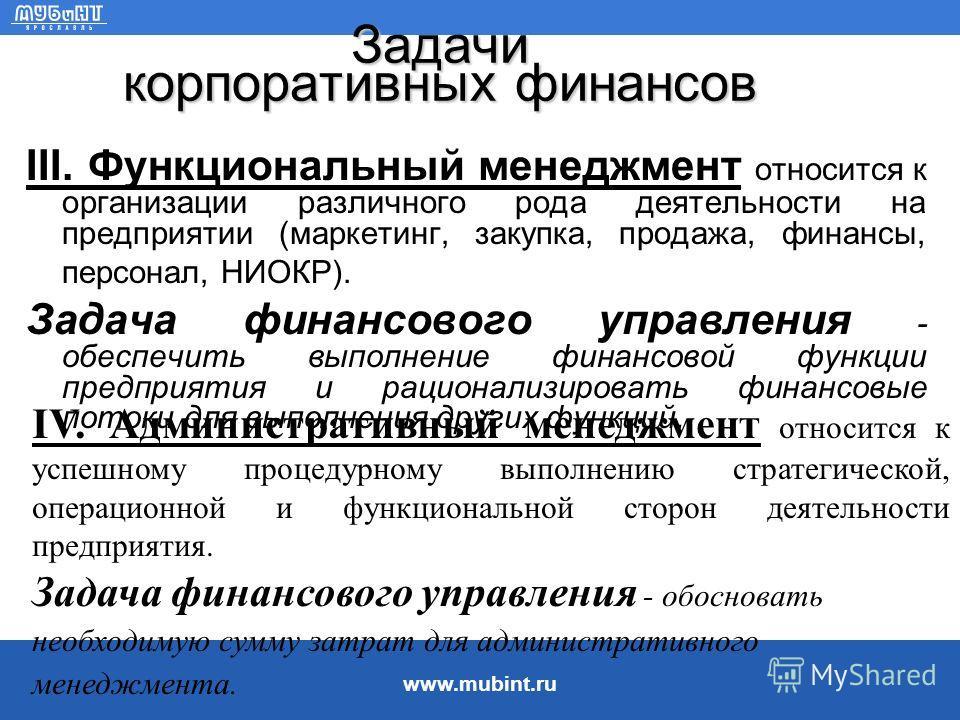 www.mubint.ru Задачи корпоративных финансов I. Стратегический менеджмент связан с достижением долгосрочных целей и реализацией глобальных направлений развития. Задача финансового управления - обосновать финансовую приемлемость управленческих решений,