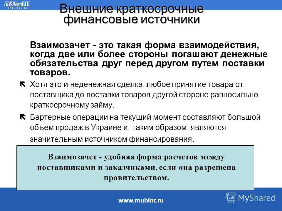 www.mubint.ru Внешние краткосрочные финансовые источники Краткосрочное банковское финансирование можно разделить на: –средства овердрафта - получение больших средств, чем депонировано, –краткосрочные банковские ссуды. Сведения о средствах овердрафта: