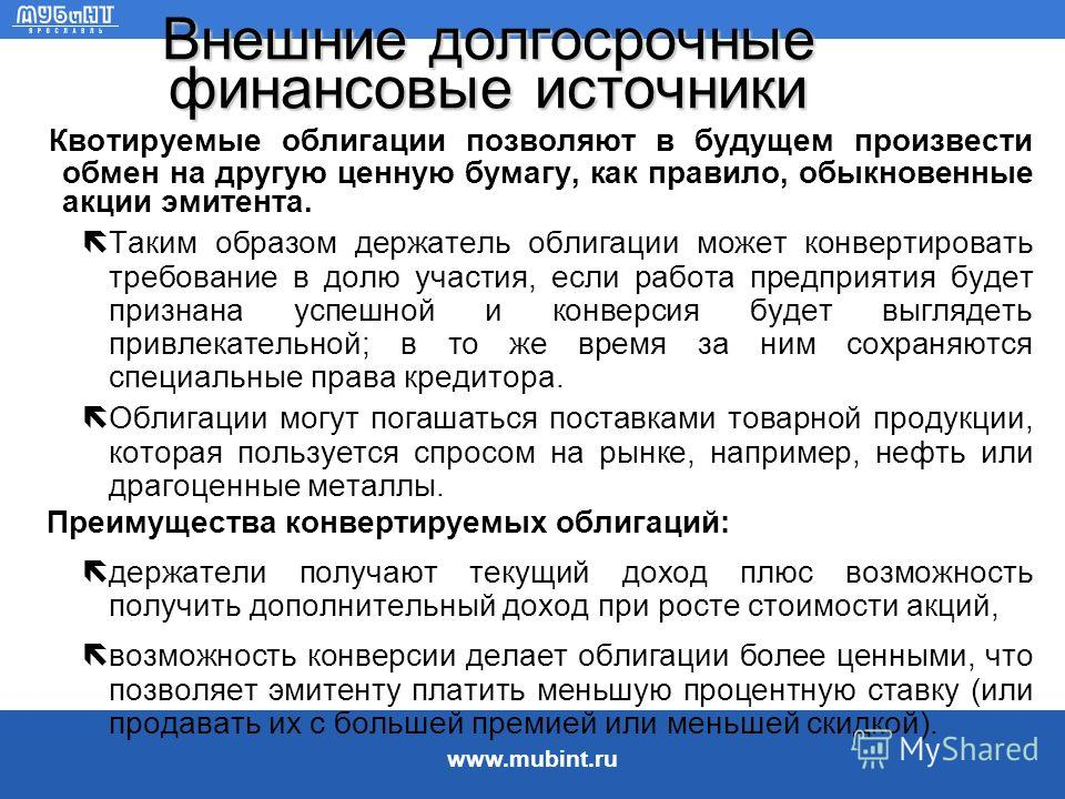 www.mubint.ru Внешние долгосрочные финансовые источники Облигации являются инвестиционными инструментами, которые отличаются от акций тем, что: –обычно по ним производится фиксированная выплата процентов в равные промежутки времени, –обычно они имеют