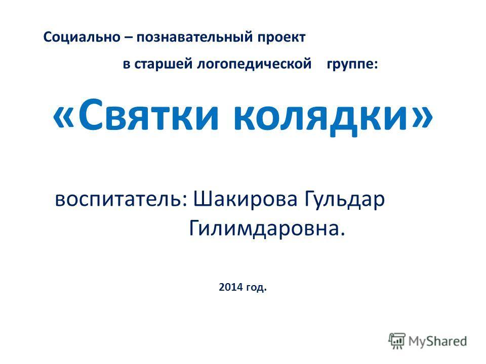 Социально – познавательный проект в старшей логопедической группе: «Святки колядки» воспитатель: Шакирова Гульдар Гилимдаровна. 2014 год.