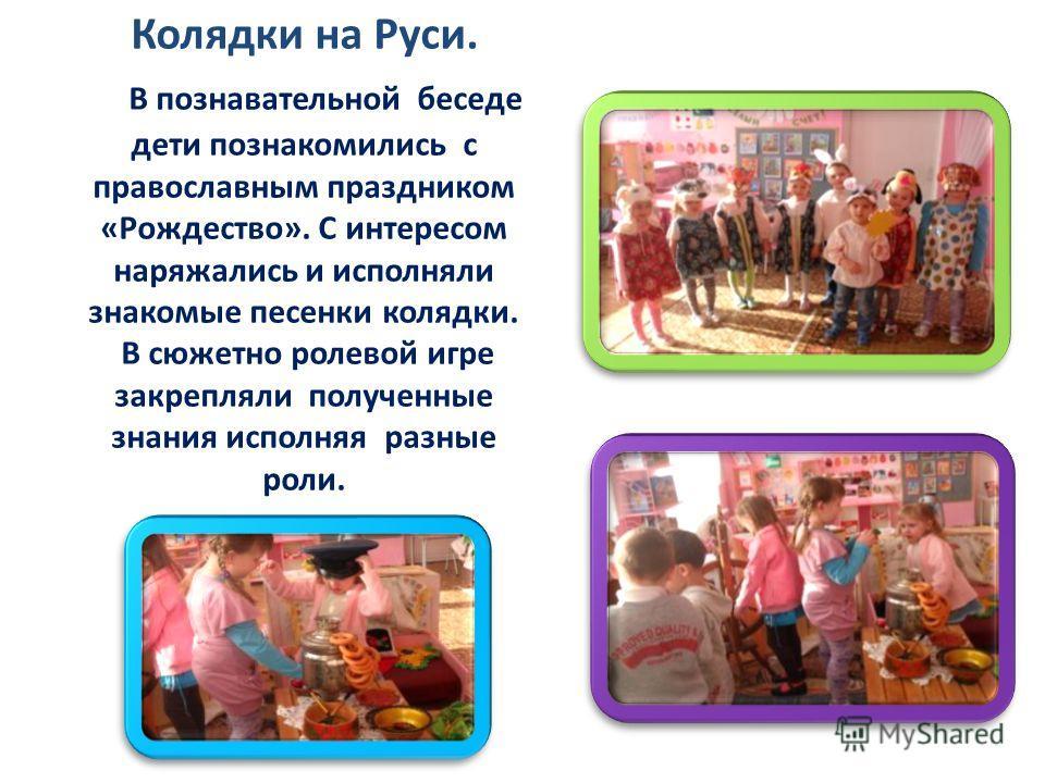Колядки на Руси. В познавательной беседе дети познакомились с православным праздником «Рождество». С интересом наряжались и исполняли знакомые песенки колядки. В сюжетно ролевой игре закрепляли полученные знания исполняя разные роли.