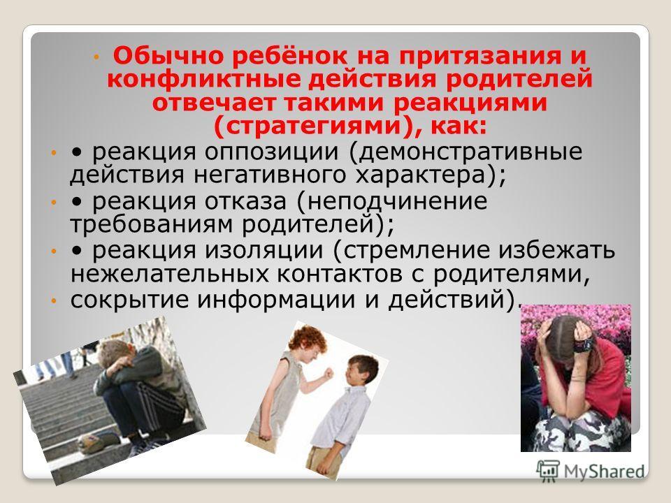 Обычно ребёнок на притязания и конфликтные действия родителей отвечает такими реакциями (стратегиями), как: реакция оппозиции (демонстративные действия негативного характера); реакция отказа (неподчинение требованиям родителей); реакция изоляции (стр