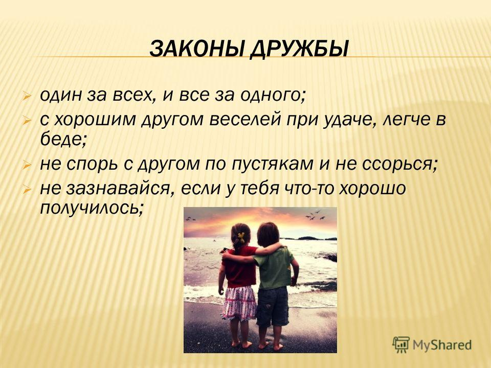 ЗАКОНЫ ДРУЖБЫ один за всех, и все за одного; с хорошим другом веселей при удаче, легче в беде; не спорь с другом по пустякам и не ссорься; не зазнавайся, если у тебя что-то хорошо получилось;