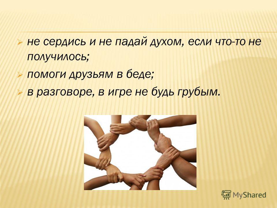 не сердись и не падай духом, если что-то не получилось; помоги друзьям в беде; в разговоре, в игре не будь грубым.