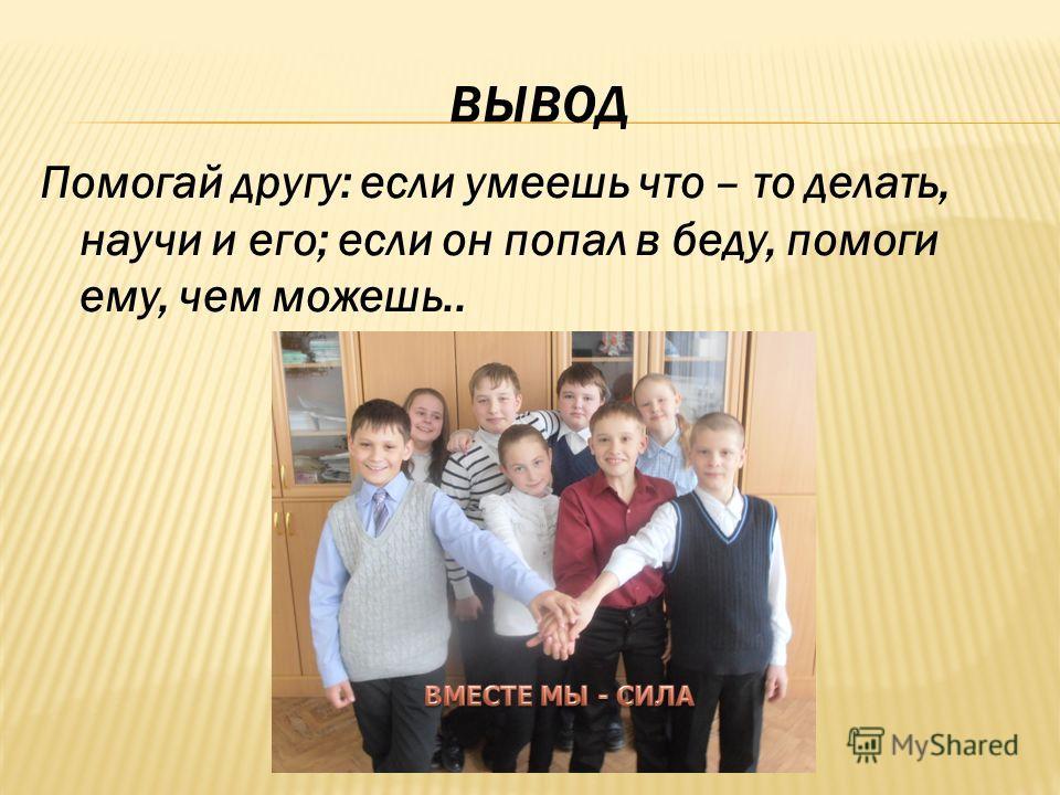 ВЫВОД Помогай другу: если умеешь что – то делать, научи и его; если он попал в беду, помоги ему, чем можешь..