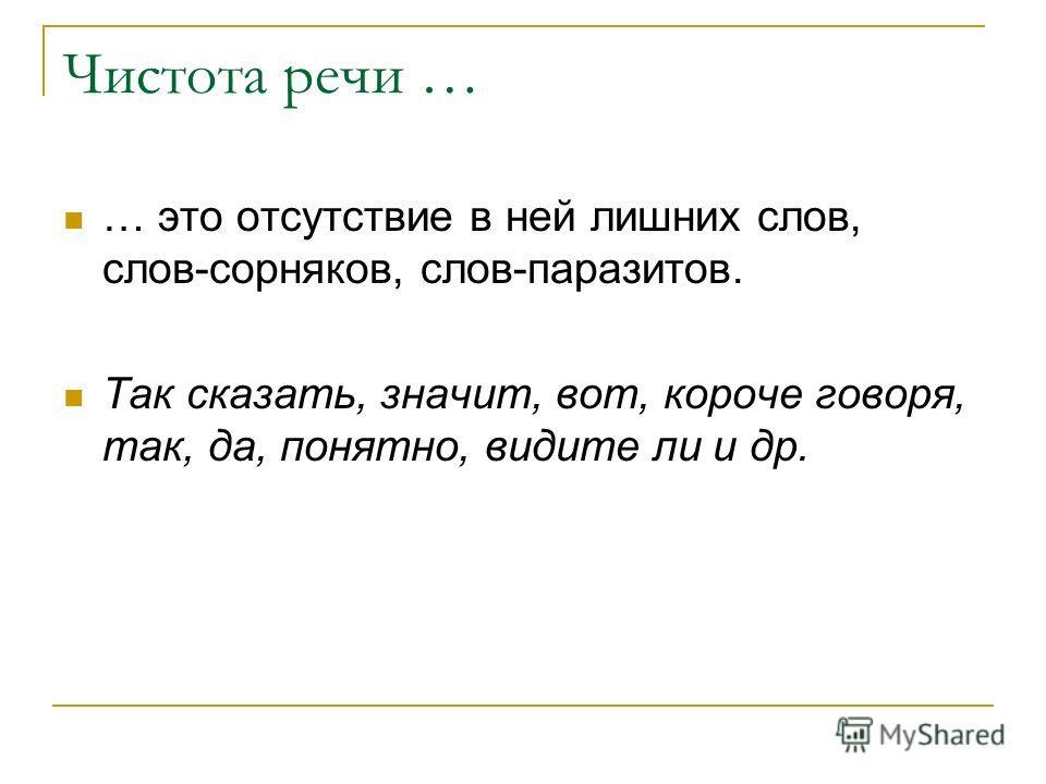 Чистота речи … … это отсутствие в ней лишних слов, слов-сорняков, слов-паразитов. Так сказать, значит, вот, короче говоря, так, да, понятно, видите ли и др.