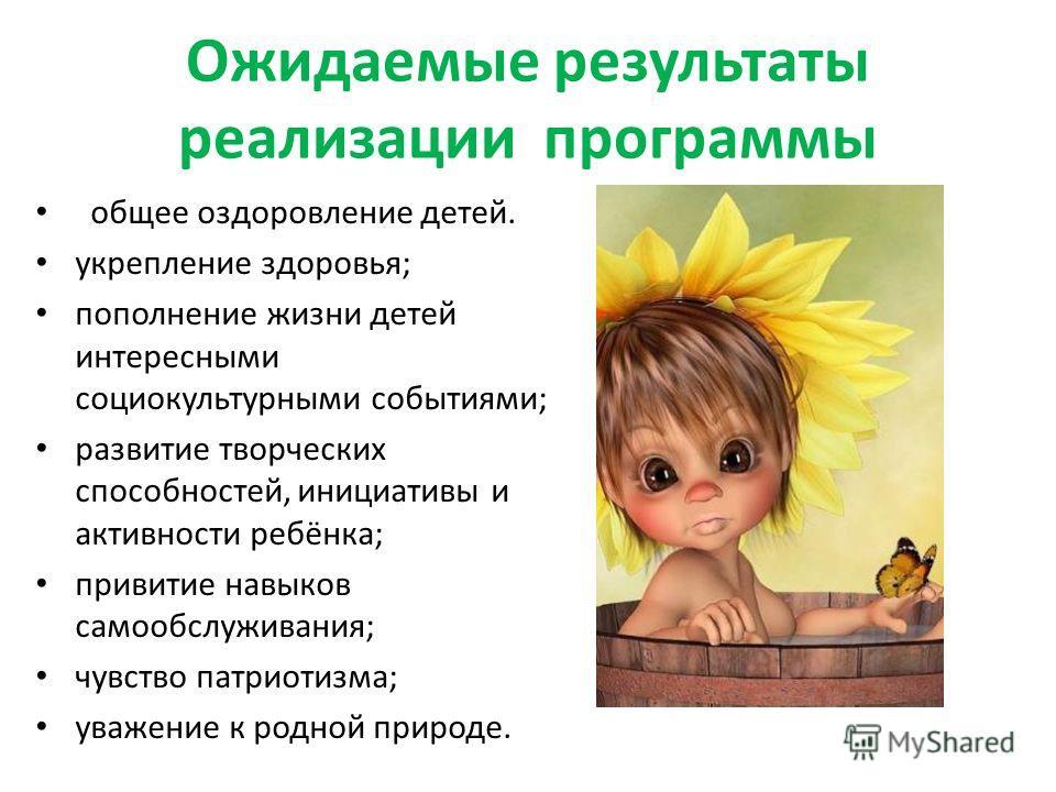 Ожидаемые результаты реализации программы общее оздоровление детей. укрепление здоровья; пополнение жизни детей интересными социокультурными событиями; развитие творческих способностей, инициативы и активности ребёнка; привитие навыков самообслуживан