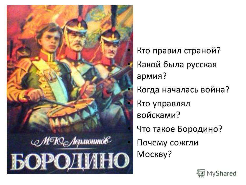 Кто правил страной? Какой была русская армия? Когда началась война? Кто управлял войсками? Что такое Бородино? Почему сожгли Москву?