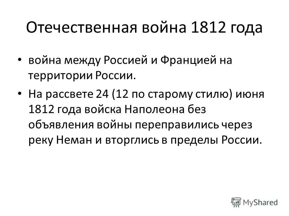 Отечественная война 1812 года война между Россией и Францией на территории России. На рассвете 24 (12 по старому стилю) июня 1812 года войска Наполеона без объявления войны переправились через реку Неман и вторглись в пределы России.