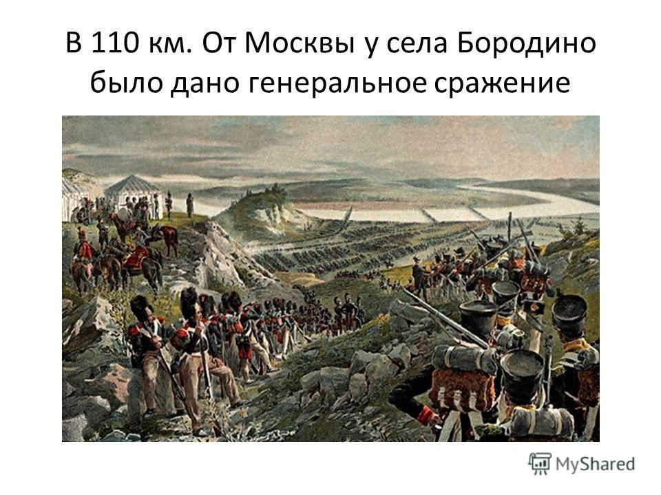 В 110 км. От Москвы у села Бородино было дано генеральное сражение